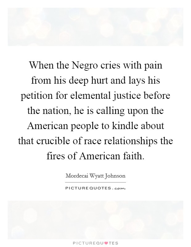 When the Negro cries with pain from his deep hurt and lays his petition for elemental justice before the nation, he is calling upon the American people to kindle about that crucible of race relationships the fires of American faith Picture Quote #1