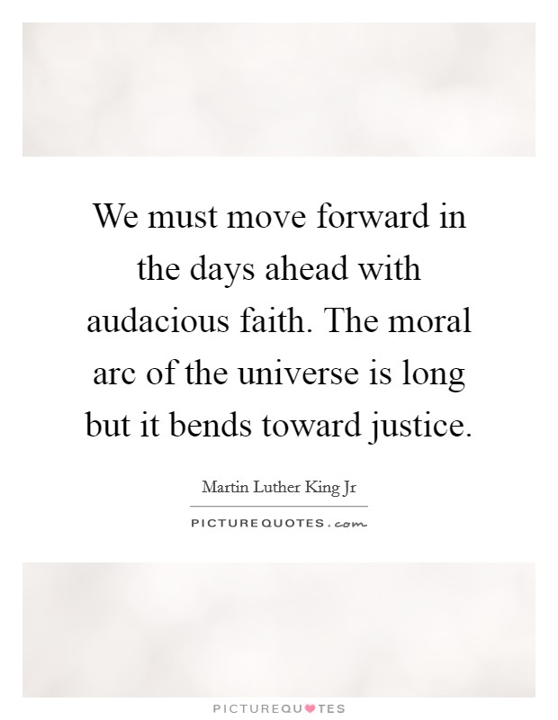 We must move forward in the days ahead with audacious faith. The moral arc of the universe is long but it bends toward justice Picture Quote #1