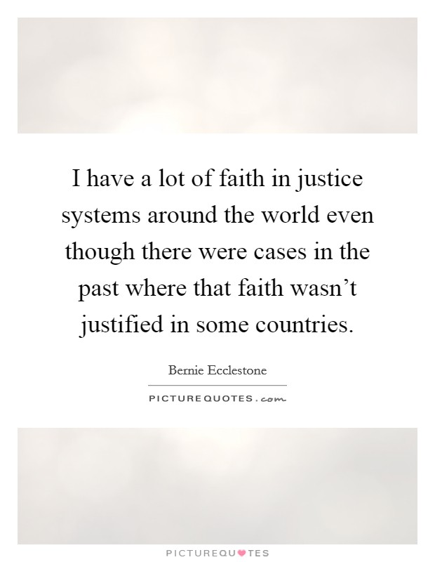 I have a lot of faith in justice systems around the world even though there were cases in the past where that faith wasn't justified in some countries Picture Quote #1