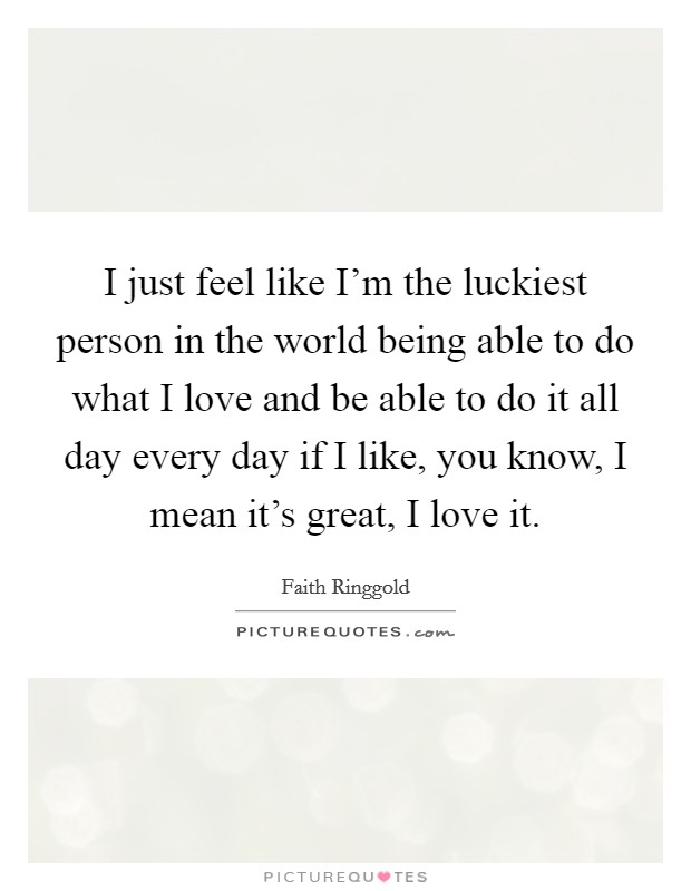 I just feel like I'm the luckiest person in the world being able to do what I love and be able to do it all day every day if I like, you know, I mean it's great, I love it Picture Quote #1