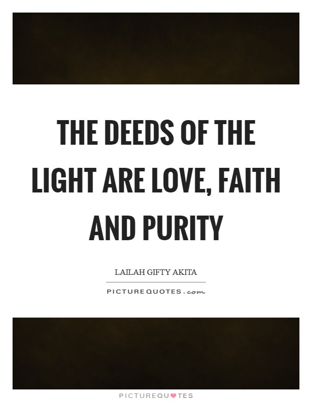 The deeds of the light are love, faith and purity Picture Quote #1