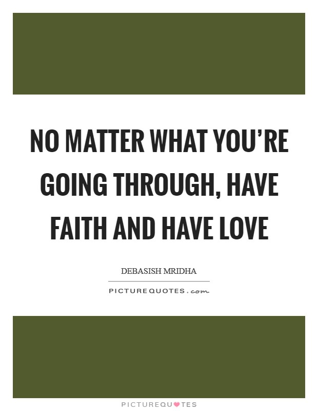 No matter what you're going through, have faith and have love Picture Quote #1