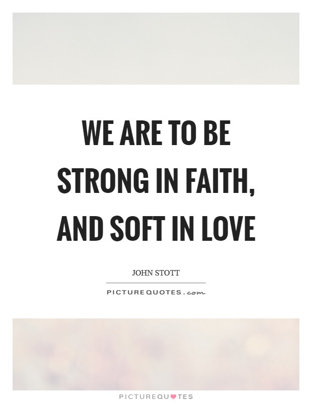 We are to be strong in faith, and soft in love Picture Quote #1