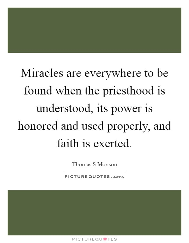 Miracles are everywhere to be found when the priesthood is understood, its power is honored and used properly, and faith is exerted Picture Quote #1