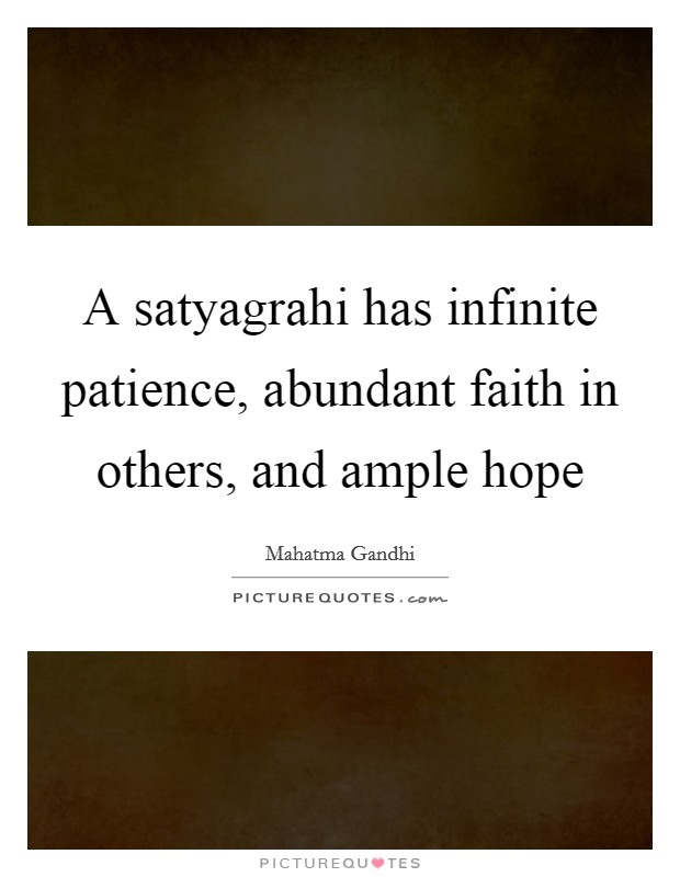 A Satyagrahi Has Infinite Patience, Abundant Faith In Others, And Ample Hope  Picture Quote