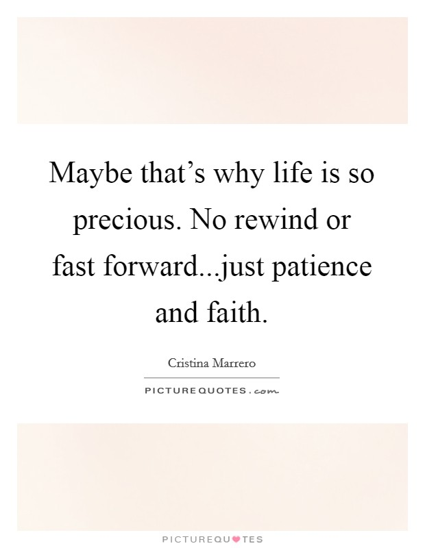 Maybe that's why life is so precious. No rewind or fast forward...just patience and faith Picture Quote #1