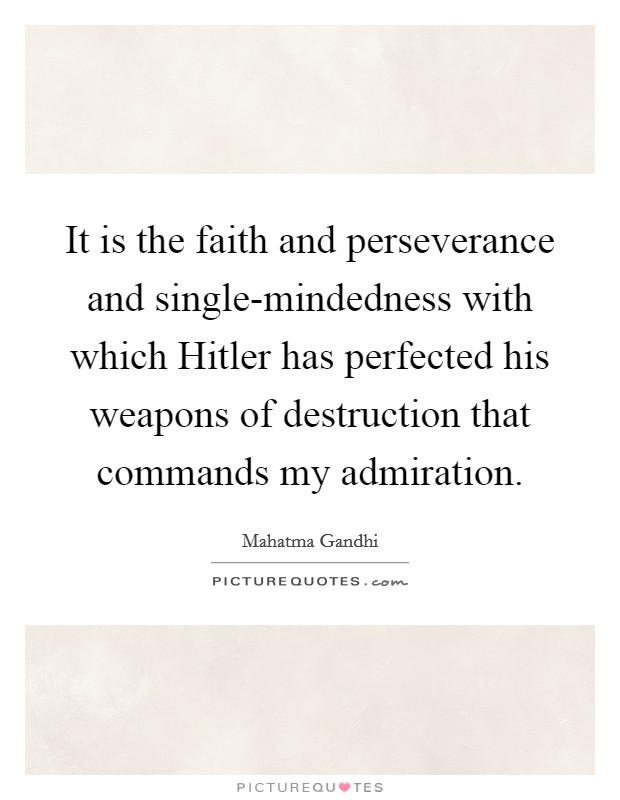 It is the faith and perseverance and single-mindedness with which Hitler has perfected his weapons of destruction that commands my admiration Picture Quote #1