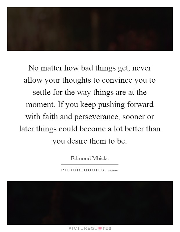 No matter how bad things get, never allow your thoughts to convince you to settle for the way things are at the moment. If you keep pushing forward with faith and perseverance, sooner or later things could become a lot better than you desire them to be Picture Quote #1
