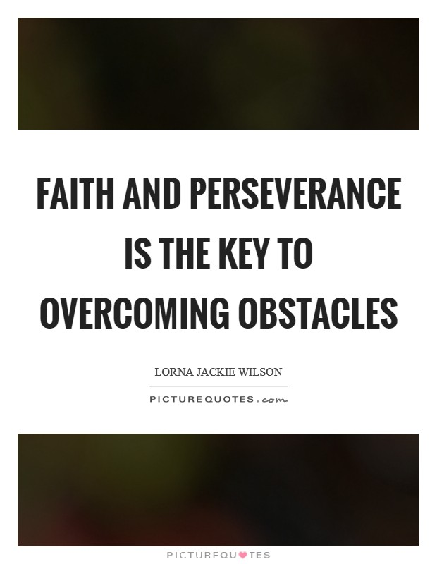 Faith and perseverance is the key to overcoming obstacles Picture Quote #1