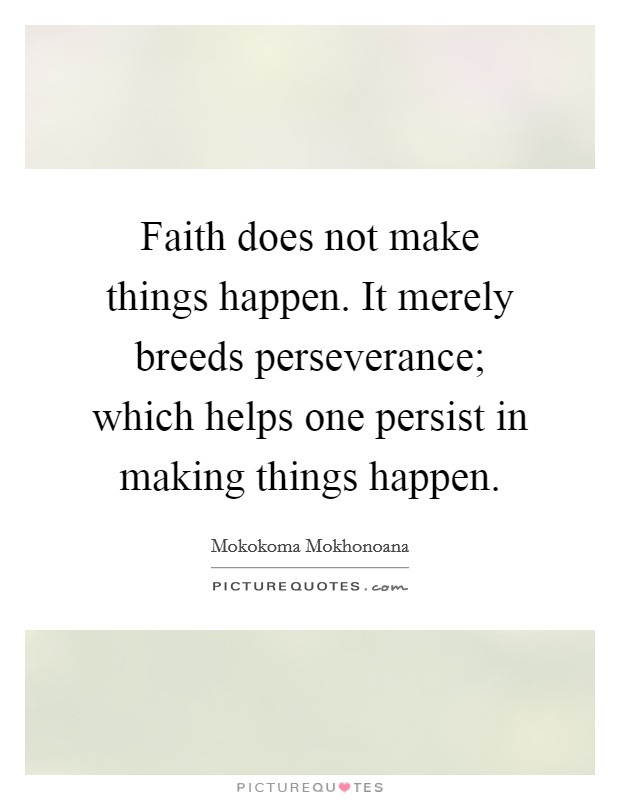 Faith does not make things happen. It merely breeds perseverance; which helps one persist in making things happen Picture Quote #1