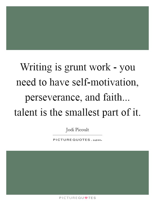 Writing is grunt work - you need to have self-motivation, perseverance, and faith... talent is the smallest part of it Picture Quote #1