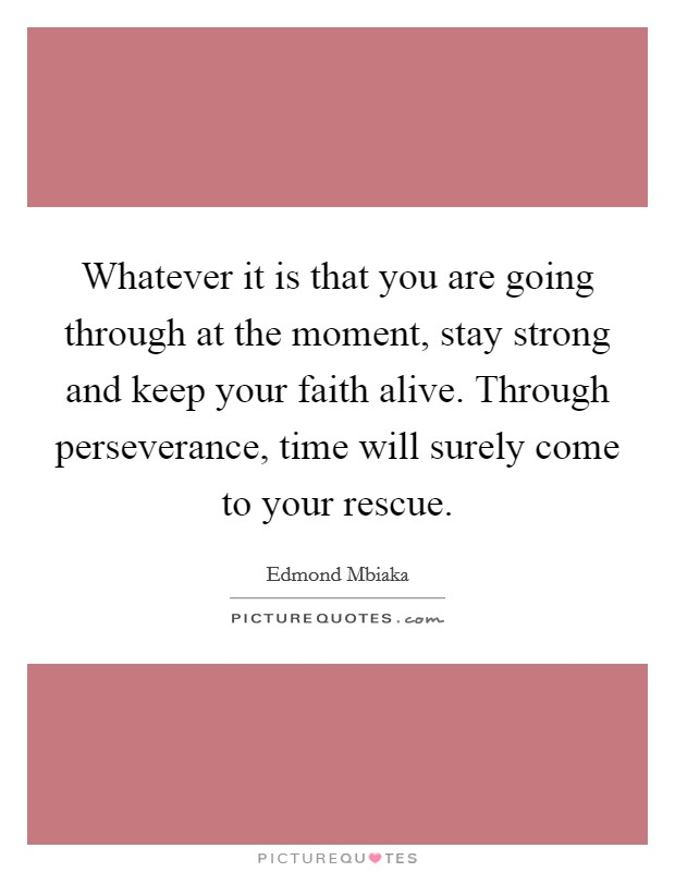 Whatever it is that you are going through at the moment, stay strong and keep your faith alive. Through perseverance, time will surely come to your rescue Picture Quote #1