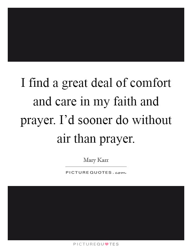 I find a great deal of comfort and care in my faith and prayer. I'd sooner do without air than prayer Picture Quote #1
