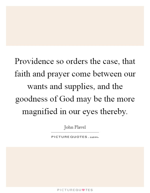 Providence so orders the case, that faith and prayer come between our wants and supplies, and the goodness of God may be the more magnified in our eyes thereby Picture Quote #1