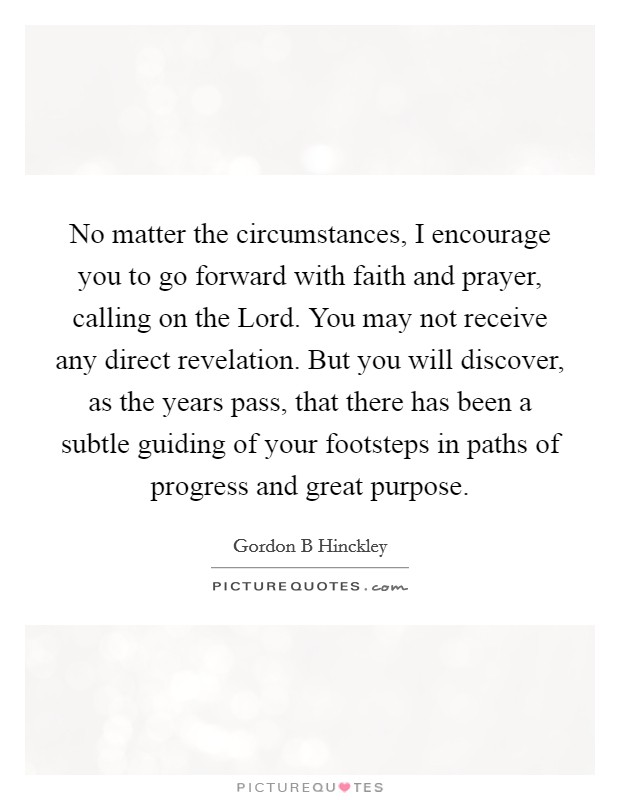 No matter the circumstances, I encourage you to go forward with faith and prayer, calling on the Lord. You may not receive any direct revelation. But you will discover, as the years pass, that there has been a subtle guiding of your footsteps in paths of progress and great purpose Picture Quote #1