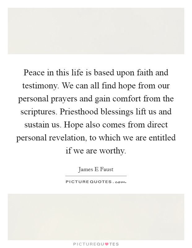 Peace in this life is based upon faith and testimony. We can all find hope from our personal prayers and gain comfort from the scriptures. Priesthood blessings lift us and sustain us. Hope also comes from direct personal revelation, to which we are entitled if we are worthy Picture Quote #1