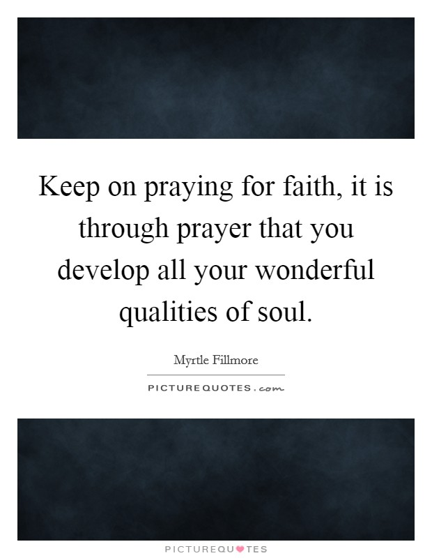 Keep on praying for faith, it is through prayer that you develop all your wonderful qualities of soul Picture Quote #1