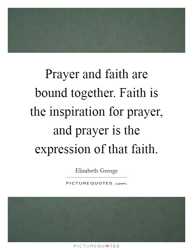 Prayer and faith are bound together. Faith is the inspiration for prayer, and prayer is the expression of that faith Picture Quote #1