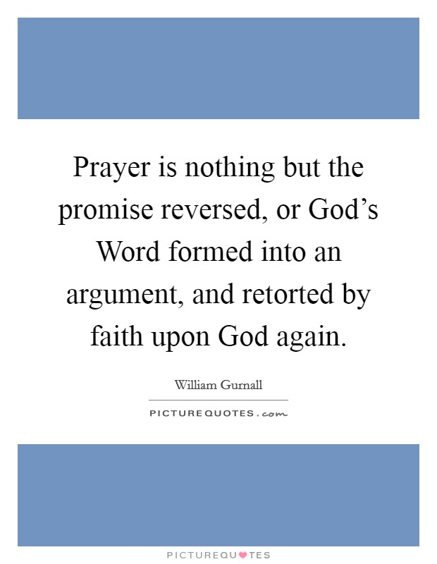 Prayer is nothing but the promise reversed, or God's Word formed into an argument, and retorted by faith upon God again. Picture Quote #1