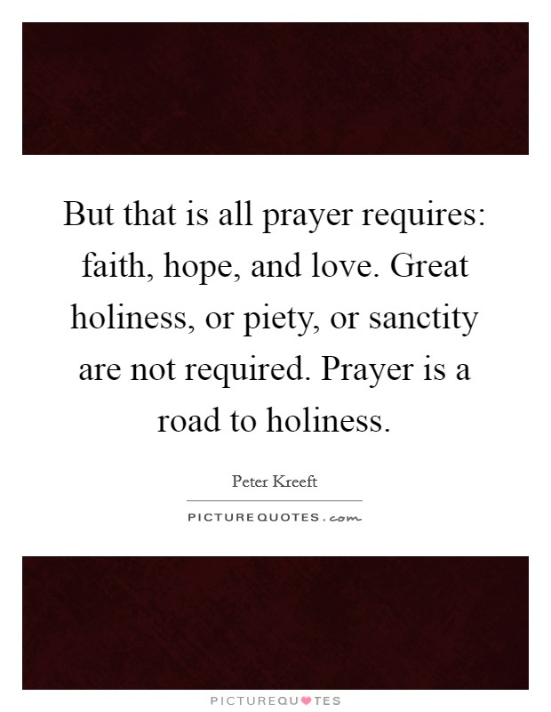But that is all prayer requires: faith, hope, and love. Great holiness, or piety, or sanctity are not required. Prayer is a road to holiness Picture Quote #1