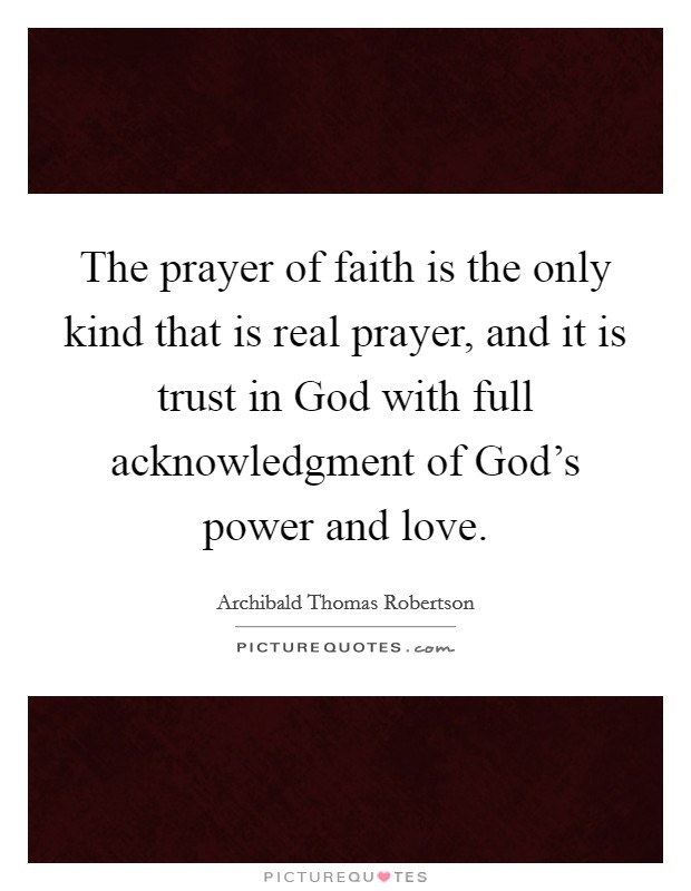The prayer of faith is the only kind that is real prayer, and it is trust in God with full acknowledgment of God's power and love Picture Quote #1