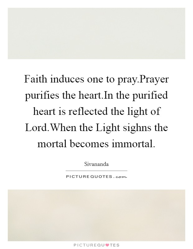Faith induces one to pray.Prayer purifies the heart.In the purified heart is reflected the light of Lord.When the Light sighns the mortal becomes immortal Picture Quote #1