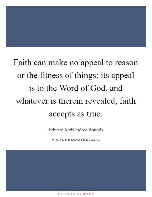 Faith can make no appeal to reason or the fitness of things; its appeal is to the Word of God, and whatever is therein revealed, faith accepts as true Picture Quote #1