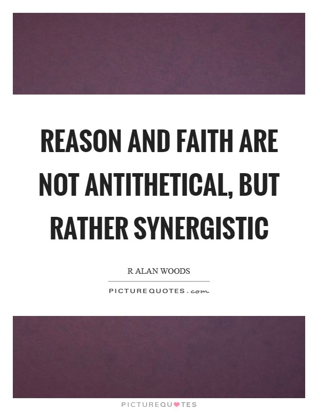 Reason and Faith are not antithetical, but rather synergistic Picture Quote #1