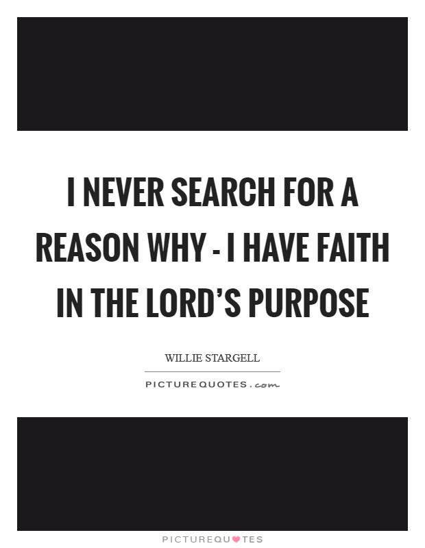 I never search for a reason why - I have faith in the Lord's purpose Picture Quote #1