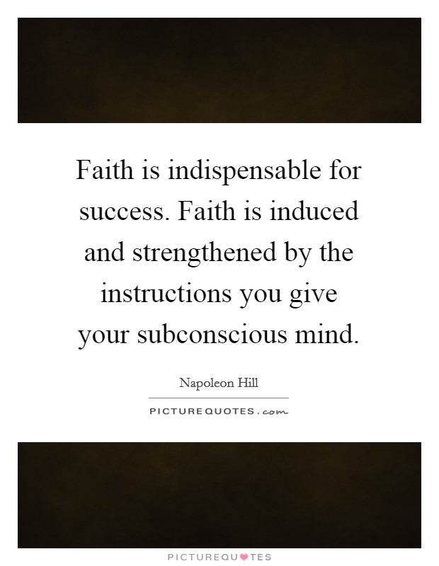 Faith is indispensable for success. Faith is induced and strengthened by the instructions you give your subconscious mind Picture Quote #1