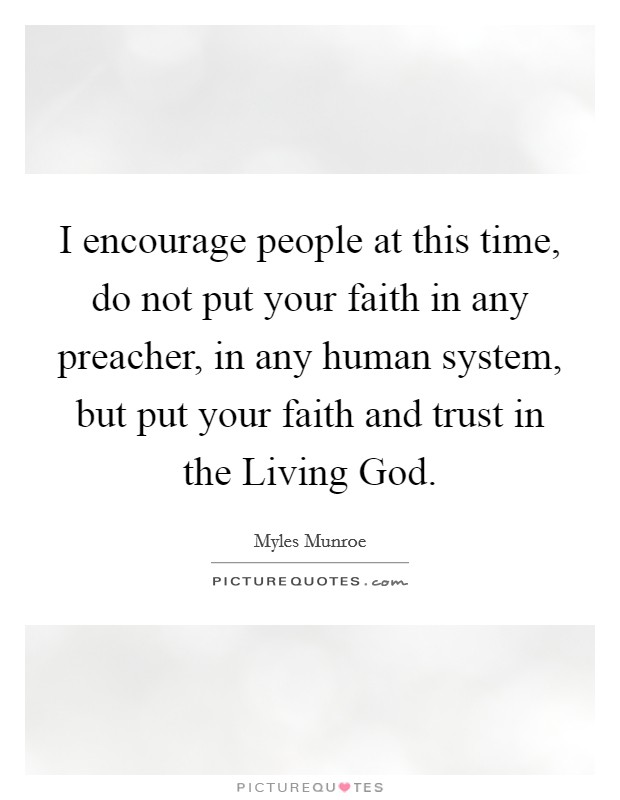 I encourage people at this time, do not put your faith in any preacher, in any human system, but put your faith and trust in the Living God Picture Quote #1