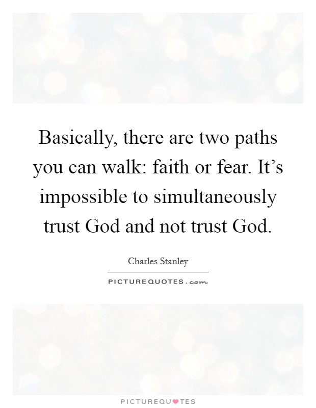 Basically, there are two paths you can walk: faith or fear. It's impossible to simultaneously trust God and not trust God Picture Quote #1