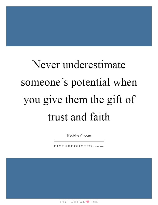Never underestimate someone's potential when you give them the gift of trust and faith Picture Quote #1