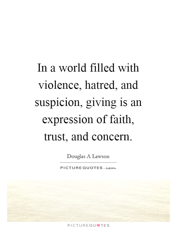In a world filled with violence, hatred, and suspicion, giving is an expression of faith, trust, and concern Picture Quote #1