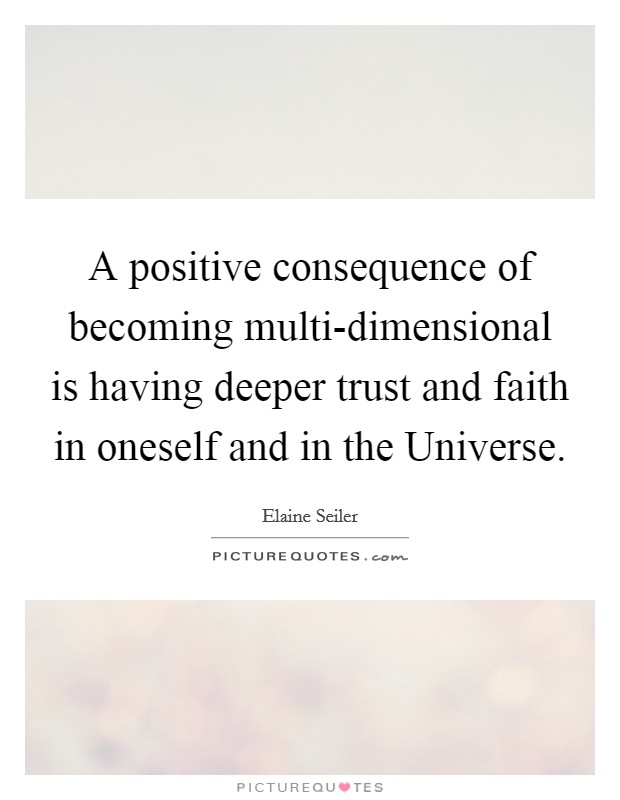 A positive consequence of becoming multi-dimensional is having deeper trust and faith in oneself and in the Universe Picture Quote #1