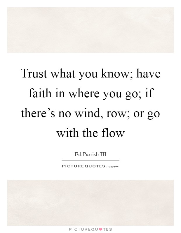 Trust what you know; have faith in where you go; if there's no wind, row; or go with the flow Picture Quote #1