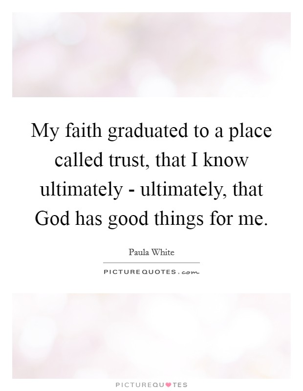 My faith graduated to a place called trust, that I know ultimately - ultimately, that God has good things for me. Picture Quote #1