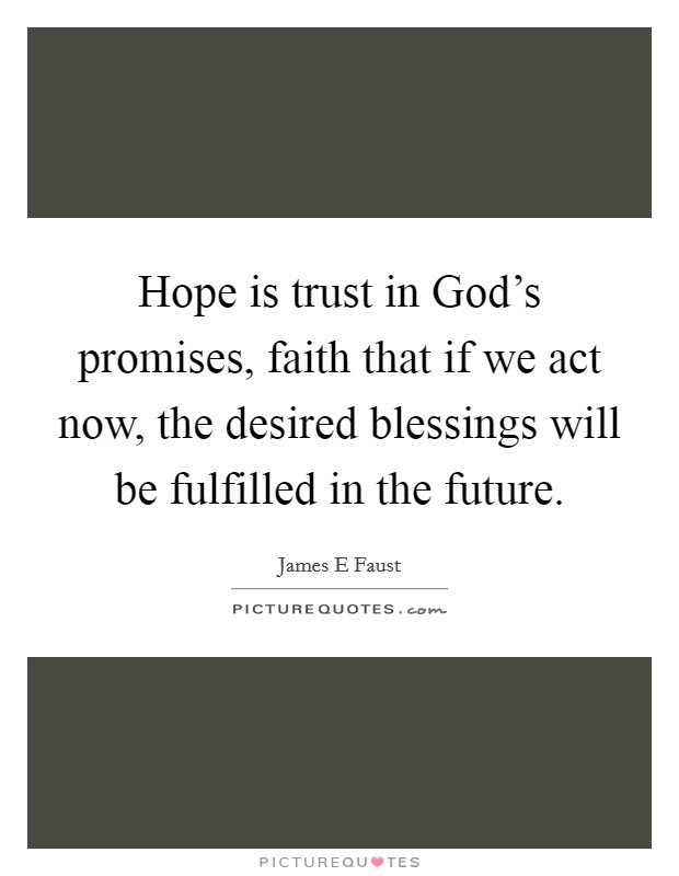 Hope is trust in God's promises, faith that if we act now, the desired blessings will be fulfilled in the future Picture Quote #1