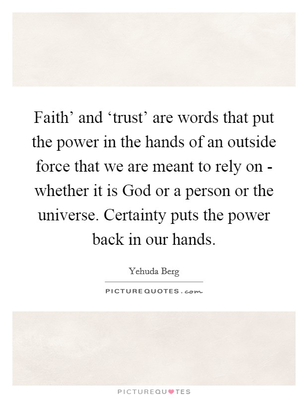 Faith' and 'trust' are words that put the power in the hands of an outside force that we are meant to rely on - whether it is God or a person or the universe. Certainty puts the power back in our hands Picture Quote #1