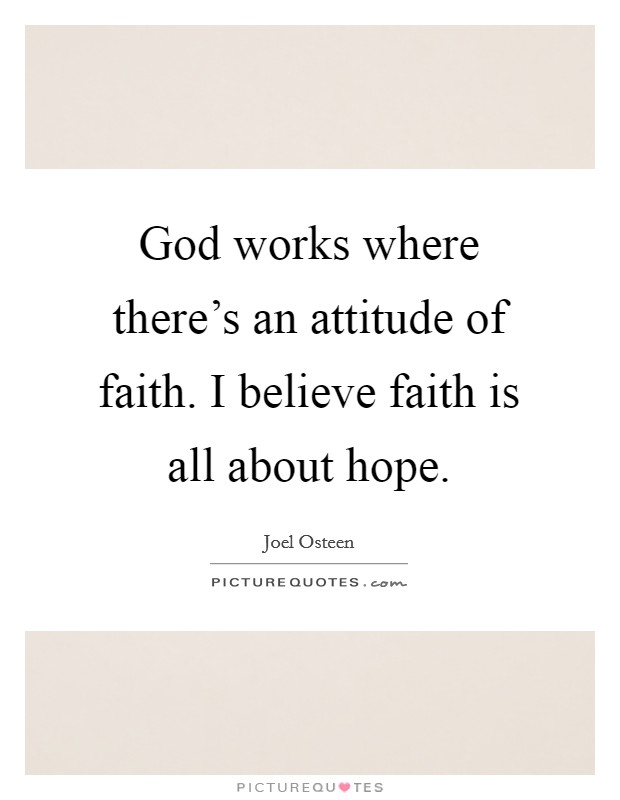 God works where there's an attitude of faith. I believe faith is all about hope Picture Quote #1