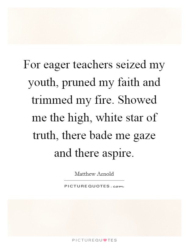 For eager teachers seized my youth, pruned my faith and trimmed my fire. Showed me the high, white star of truth, there bade me gaze and there aspire Picture Quote #1