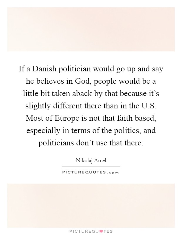 If a Danish politician would go up and say he believes in God, people would be a little bit taken aback by that because it's slightly different there than in the U.S. Most of Europe is not that faith based, especially in terms of the politics, and politicians don't use that there Picture Quote #1