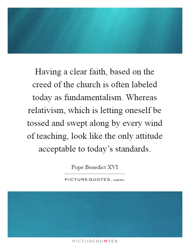 Having a clear faith, based on the creed of the church is often labeled today as fundamentalism. Whereas relativism, which is letting oneself be tossed and swept along by every wind of teaching, look like the only attitude acceptable to today's standards Picture Quote #1