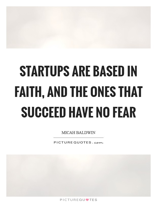 Startups are based in faith, and the ones that succeed have no fear Picture Quote #1