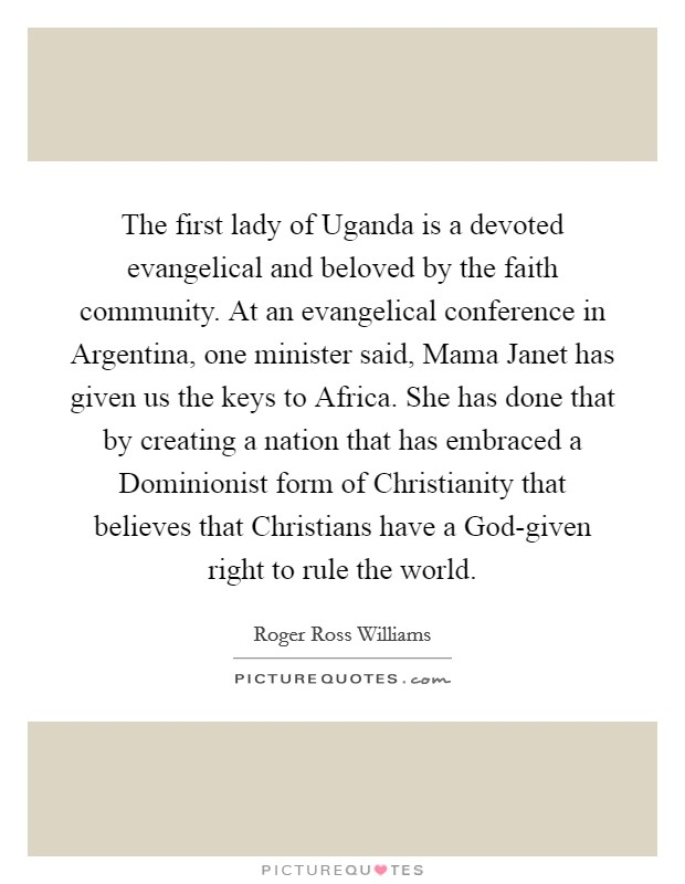 The first lady of Uganda is a devoted evangelical and beloved by the faith community. At an evangelical conference in Argentina, one minister said, Mama Janet has given us the keys to Africa. She has done that by creating a nation that has embraced a Dominionist form of Christianity that believes that Christians have a God-given right to rule the world Picture Quote #1