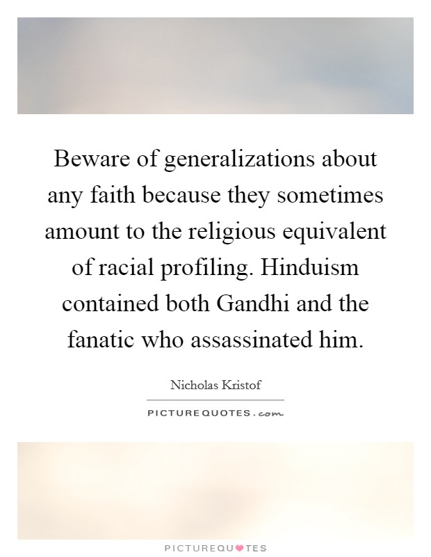 Beware of generalizations about any faith because they sometimes amount to the religious equivalent of racial profiling. Hinduism contained both Gandhi and the fanatic who assassinated him Picture Quote #1