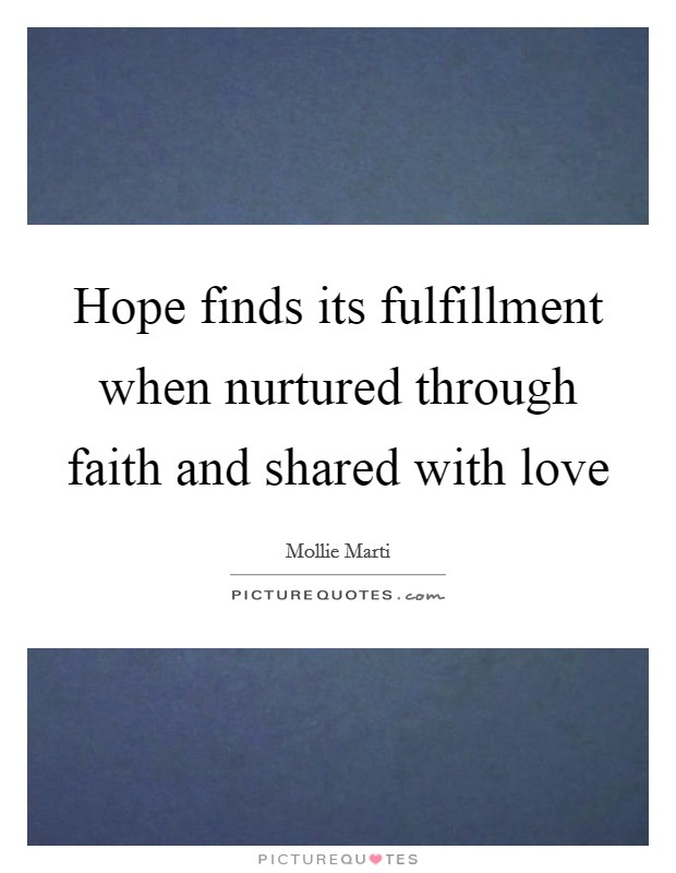 Hope finds its fulfillment when nurtured through faith and shared with love Picture Quote #1