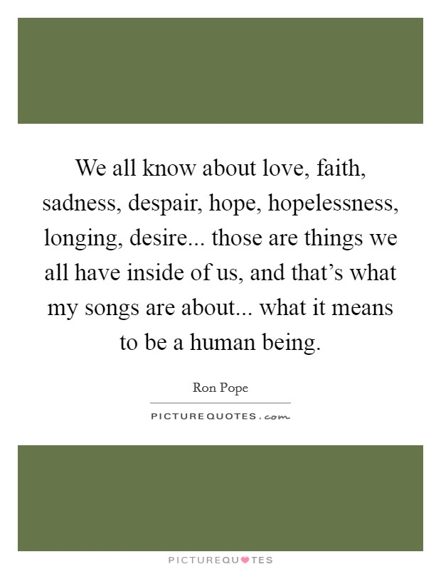 We all know about love, faith, sadness, despair, hope, hopelessness, longing, desire... those are things we all have inside of us, and that's what my songs are about... what it means to be a human being Picture Quote #1