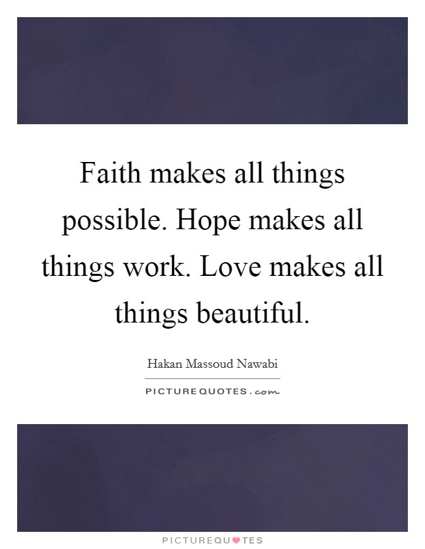 Faith makes all things possible. Hope makes all things work. Love makes all things beautiful Picture Quote #1