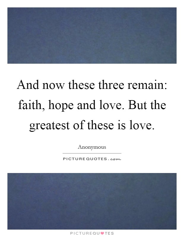 And now these three remain: faith, hope and love. But the greatest of these is love Picture Quote #1